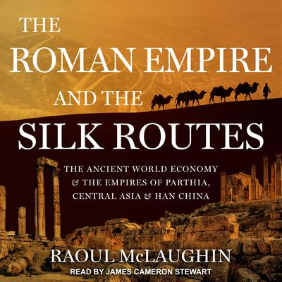 The Roman Empire and the Silk Routes by Raoul McLaughlin audiobook