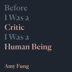 Before I Was a Critic I Was a Human Being by Amy Fung audiobook