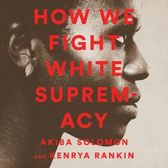 How We Fight White Supremacy by Akiba Solomon audiobook