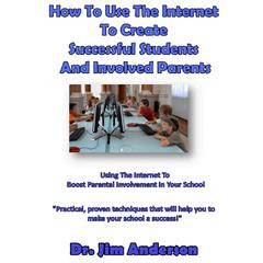 How to Use the Internet to Create Successful Students and Involved Parents by Jim Anderson audiobook