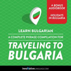Learn Bulgarian: A Complete Phrase Compilation for Traveling to Bulgaria by Innovative Language Learning audiobook