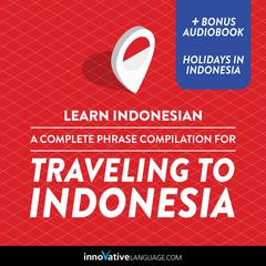 Learn Indonesian: A Complete Phrase Compilation for Traveling to Indonesia by Innovative Language Learning audiobook