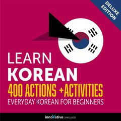 Learn Korean: 400 Actions + Activities - Everyday Korean for Beginners (Deluxe Edition) by Innovative Language Learning audiobook