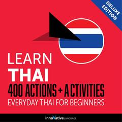 Learn Thai: 400 Actions + Activities - Everyday Thai for Beginners (Deluxe Edition) by Innovative Language Learning audiobook
