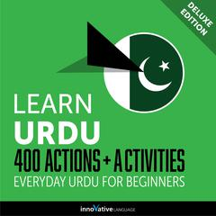 Learn Urdu: 400 Actions + Activities - Everyday Urdu for Beginners (Deluxe Edition) by Innovative Language Learning audiobook