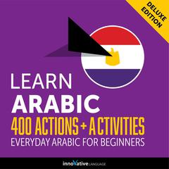 Learn Arabic: 400 Actions + Activities - Everyday Arabic for Beginners (Deluxe Edition) by Innovative Language Learning audiobook