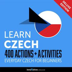 Learn Czech: 400 Actions + Activities - Everyday Czech for Beginners (Deluxe Edition) by Innovative Language Learning audiobook