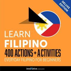 Learn Filipino: 400 Actions + Activities - Everyday Filipino for Beginners (Deluxe Edition) by Innovative Language Learning audiobook