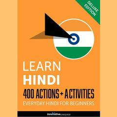 Learn Hindi: 400 Actions + Activities - Everyday Hindi for Beginners (Deluxe Edition) by Innovative Language Learning audiobook