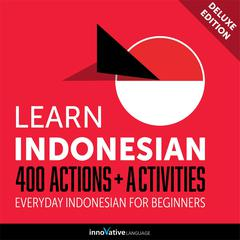 Learn Indonesian: 400 Actions + Activities - Everyday Indonesian for Beginners (Deluxe Edition) by Innovative Language Learning audiobook