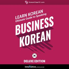 Learn Korean: Ultimate Guide to Speaking Business Korean for Beginners (Deluxe Edition) by Innovative Language Learning audiobook