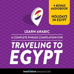 Learn Arabic: A Complete Phrase Compilation for Traveling to Egypt by Innovative Language Learning audiobook