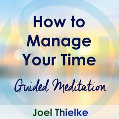 How to Manage Your Time – Guided Meditation by Joel Thielke audiobook