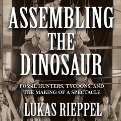 Assembling the Dinosaur by Lukas Rieppel audiobook