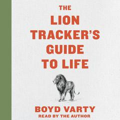 The Lion Tracker's Guide to Life by Boyd Varty audiobook