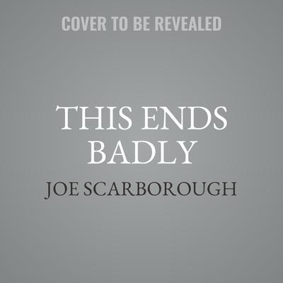 This Ends Badly by Joe Scarborough audiobook