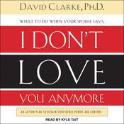 What to Do When He Says, I Don't Love You Anymore by  David Clarke PhD audiobook