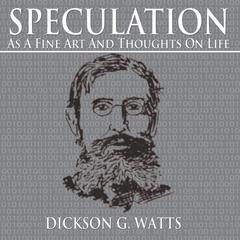 Speculation as a Fine Art and Thoughts on Life by Dickson G. Watts audiobook