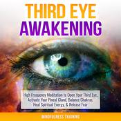 Third Eye Awakening: High Frequency Meditation to Open Your Third Eye, Activate Your Pineal Gland, Balance Chakras, Heal Spiritual Energy, & Release Fear (Chakra Meditation, Self-Hypnosis, & Spiritual Healing Positive Affirmations) by  Mindfulness Training audiobook
