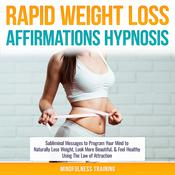 Rapid Weight Loss Affirmations Hypnosis: Subliminal Messages to Program Your Mind to Naturally Lose Weight, Look More Beautiful, & Feel Healthy Using The Law of Attraction (Law of Attraction & Weight Loss Affirmations Guided Meditation) by  Mindfulness Training audiobook