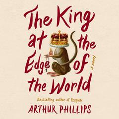 The King at the Edge of the World by Arthur Phillips audiobook