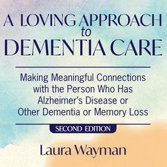 A Loving Approach to Dementia Care, 2nd Edition by Laura Wayman audiobook
