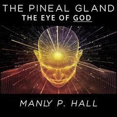 The Pineal Gland - The Eye of God by Manly P. Hall audiobook