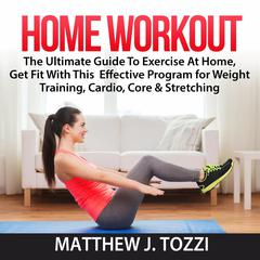 Home Workout: The Ultimate Guide To Exercise At Home, Get Fit With This  Effective Program for Weight Training, Cardio, Core & Stretching by Matthew J. Tozzi audiobook