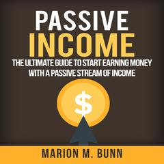 Passive Income: The Ultimate Guide to Start Earning Money with a Passive Stream of Income by Marion M. Bunn audiobook