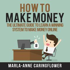 How to Make Money: The Ultimate Guide to Learn A Winning System to Make Money Online by Marla-Anne Caringflower audiobook