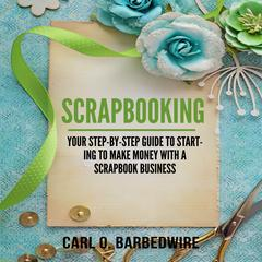 Scrapbooking: Your Step-By-Step Guide To Starting to Make Money With a Scrapbook Business by Carl O. Barbedwire audiobook