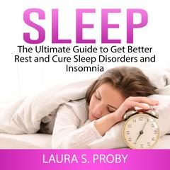 Sleep: The Ultimate Guide to Get Better Rest and Cure Sleep Disorders and Insomnia by Laura S. Proby audiobook