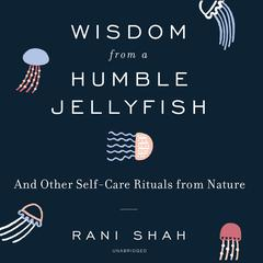 Wisdom From a Humble Jellyfish by Rani Shah audiobook