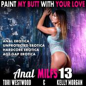 Paint My Butt With Your Love : Anal MILFs 13 (Anal Erotica Unprotected Erotica Hardcore Erotica Age Gap Erotica) by  Tori Westwood audiobook