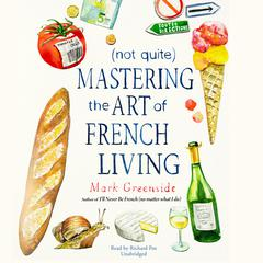 (Not Quite) Mastering the Art of French Living by Mark Greenside audiobook