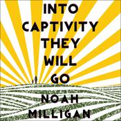 Into Captivity They Will Go by  Noah Milligan audiobook