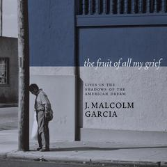 The Fruit of All My Grief by J. Malcolm Garcia audiobook