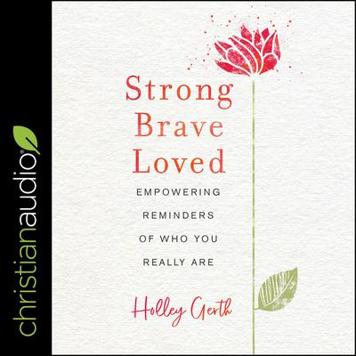 Strong, Brave, Loved by Holley Gerth audiobook