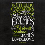 The Cthulhu Casebooks: Sherlock Holmes and the Shadwell Shadows by  James Lovegrove audiobook