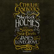 The Cthulhu Casebooks: Sherlock Holmes and the Sussex Sea-Devils by  James Lovegrove audiobook