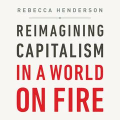Reimagining Capitalism in a World on Fire by Rebecca Henderson audiobook
