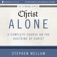 Christ Alone: Audio Lectures by Stephen Wellum audiobook