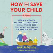 How to Save Your Child from Ostrich Attacks, Accidental Time Travel, and Anything Else That Might Happen on an Average Tuesday by  James Breakwell audiobook