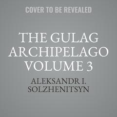 The Gulag Archipelago Volume 3 by Aleksandr I. Solzhenitsyn audiobook