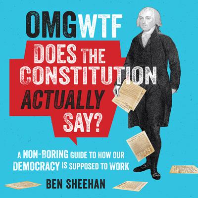 OMG WTF Does the Constitution Actually Say? by Ben Sheehan audiobook