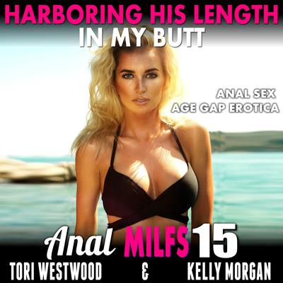 Harboring His Length In My Butt : Anal MILFs 15 (Anal Sex Age Gap Erotica) by Tori Westwood audiobook