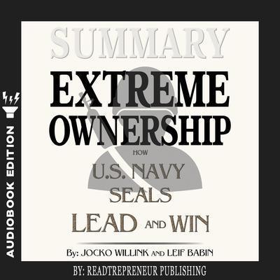 Summary of Extreme Ownership: How U.S. Navy SEALs Lead and Win by Jocko Willink & Leif Babin by Readtrepreneur Publishing audiobook