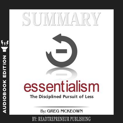 Summary of Essentialism: The Disciplined Pursuit of Less by Greg Mckeown by Readtrepreneur Publishing audiobook