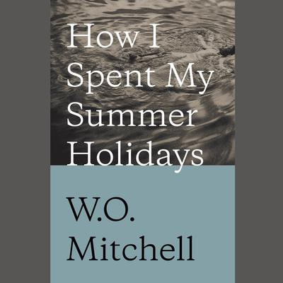How I Spent My Summer Holidays by W. O. Mitchell audiobook