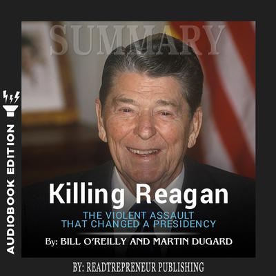 Summary of Killing Reagan: The Violent Assault That Changed a Presidency by Bill O'Reilly by Readtrepreneur Publishing audiobook